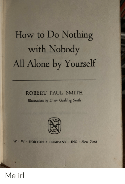 Do Nothing: How to Do Nothing  with Nobody  All Alone by Yourself  ROBERT PAUL SMITH  Illustrations by Elinor Goulding Smith  W W NORTON & COMPANY INC New York Me irl