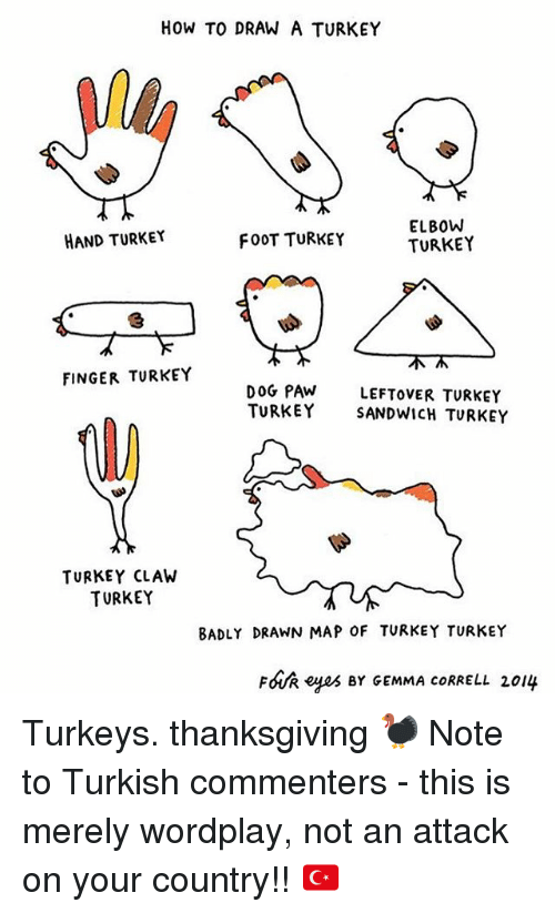 turkey sandwich: HOW TO DRAW A TURKEY  ELBOW  HAND TURKEY  FOOT TURKEY  TURKEY  FINGER TURKEY  DOG PAW  LEFTOVER TURKEY  TURKEY SANDWICH TURKEY  TURKEY CLAW  TURKEY  BADLY DRAWN MAP 0F TURKEY TURKEY  FOUR eyes BY GEMMA coRRELL 2014 Turkeys. thanksgiving 🦃 Note to Turkish commenters - this is merely wordplay, not an attack on your country!! 🇹🇷