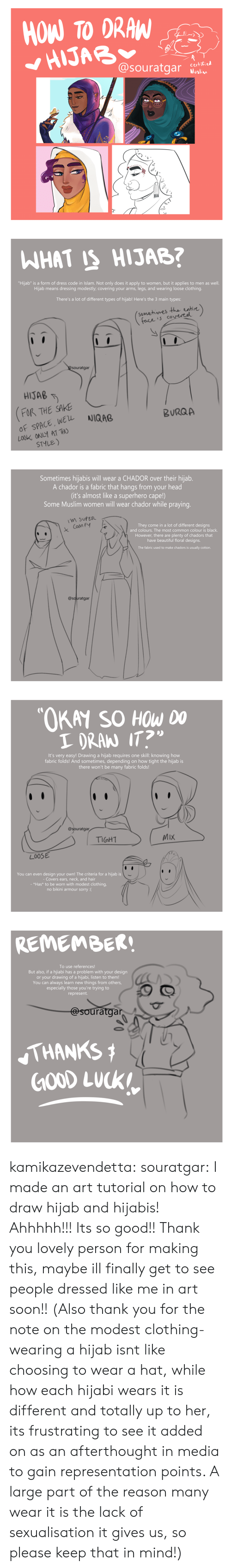 "Islam: HOW TO DRAW  HIJAB  @souratgar  certified  Muslim   WHAT IS HIJAB?  ""Hijab"" is a form of dress code in Islam. Not only does it apply to women, but it applies to men as well.  Hijab means dressing modestly; covering your arms, legs, and wearing loose clothing.  There's a lot of different types of hijab! Here's the 3 main types:  (somehimes the entire)  face is covereel  @Souratgar  HIJAB  FOR THE SAKE  OF SPACE, WEL  LOOK ONLY AT THO  STYLE)  NIQAB  BURQA   Sometimes hijabis will wear a CHADOR over their hijab.  A chador is a fabric that hangs from your head  (it's almost like a superhero cape!)  Some Muslim women will wear chador while praying.  M SUPER  They come in a lot of different designs  and colours. The most common colour is black.  Com FY  However, there are plenty of chadors that  have beautiful floral designs.  The fabric used to make chadors is usually cotton.  @souratgar   ""OKAY SO HOW DO  I DRAN IT?  It's very easy! Drawing a hijab requi res one skill: knowing how  fabric folds! And sometimes, depending on how tight the hijab is  there won't be many fabric folds!  @souratgar  MIX  TIGHT  LOOSE  You can even design your own! The criteria for a hijab is  - Covers ears, neck, and hair  - *Has* to be worn with modest clothing,  no bikini armour sorry :(   REMEMBER!  To use references!  But also, if a hijiabi has a problem with your design  or your drawing of a hijabi, listen to them!  You can always learn new things from others,  especially those you're trying to  represent.  @souratgar  THANKS  GOOD LUCK kamikazevendetta:  souratgar: I made an art tutorial on how to draw hijab and hijabis! Ahhhhh!!! Its so good!! Thank you lovely person for making this, maybe ill finally get to see people dressed like me in art soon!!   (Also thank you for the note on the modest clothing- wearing a hijab isnt like choosing to wear a hat, while how each hijabi wears it is different and totally up to her, its frustrating to see it added on as an afterthought in media to gain representation points. A large part of the reason many wear it is the lack of sexualisation it gives us, so please keep that in mind!)"