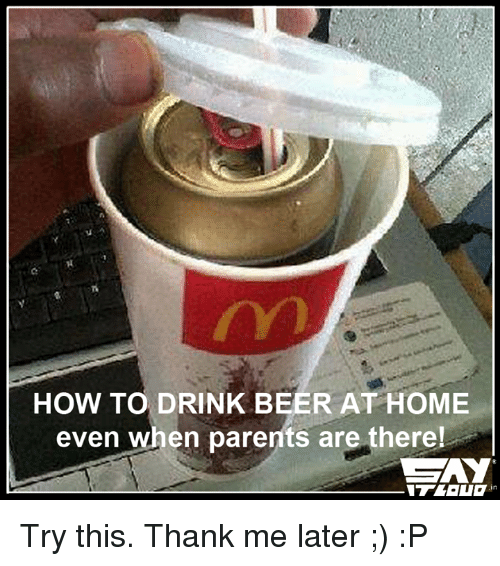 drinking beers: HOW TO DRINK BEER AT HOME  even when parents are there! Try this. Thank me later ;) :P