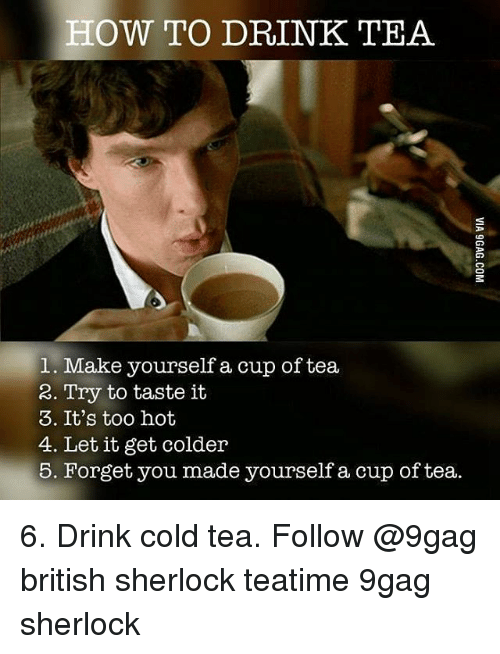 9gag, Memes, and How To: HOW TO DRINK TEA  1. Make yourself a cup of tea  2. Try to taste it  3. It's too hot  4. Let it get colder  5. Forget you made yourself a cup of tea. 6. Drink cold tea. Follow @9gag british sherlock teatime 9gag sherlock
