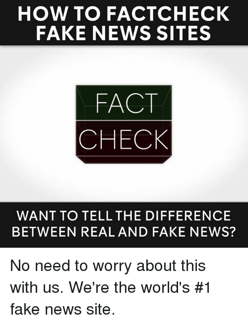 Memes, 🤖, and How: HOW TO FACT CHECK  FAKE NEWS SITES  FACT  CHECK  WANT TO TELL THE DIFFERENCE  BETWEEN REAL AND FAKE NEWS? No need to worry about this with us. We're the world's #1 fake news site.