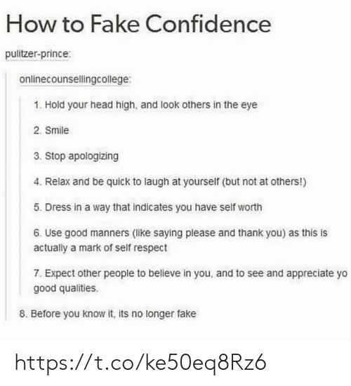 Self Worth: How to Fake Confidence  pulitzer-prince:  onlinecounsellingcollege:  1. Hold your head high, and look others in the eye  2. Smile  3. Stop apologizing  4. Relax and be quick to laugh at yourself (but not at others!)  5. Dress in a way that indicates you have self worth  6. Use good manners (like saying please and thank you) as this is  actually a mark of self respect  7. Expect other people to believe in you, and to see and appreciate yo  good qualities.  8. Before you know it, its no longer fake https://t.co/ke50eq8Rz6