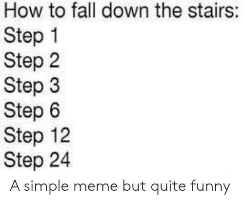 Step 1: How to fall down the stairs:  Step 1  Step 2  Step 3  Step 6  Step 12  Step 24 A simple meme but quite funny
