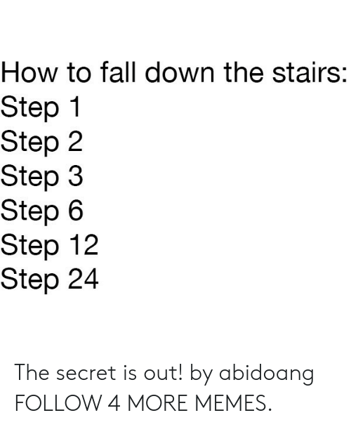 Fall Down The Stairs: How to fall down the stairs:  Step  Step 2  Step 3  Step 6  Step 12  Step 24 The secret is out! by abidoang FOLLOW 4 MORE MEMES.