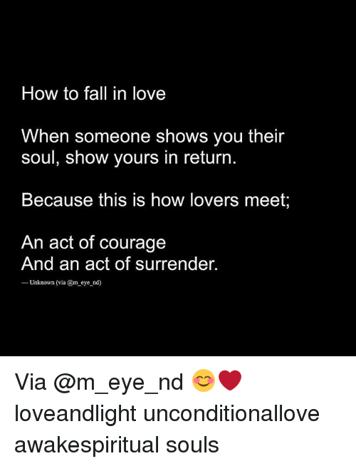 Fall, Love, and Memes: How to fall in love  When someone shows you their  soul, show yours in return  Because this is how lovers meet;  An act of courage  And an act of surrender.  ーUnknown (via @meyend) Via @m_eye_nd 😊❤ loveandlight unconditionallove awakespiritual souls