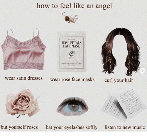 eyelashes: how to feel like an angel  ROSE PETALS  FACE MASK  wear satin dresses  wear rose face masks  curl your hair  but yourself roses  bat your eyelashes softly  listen to new music