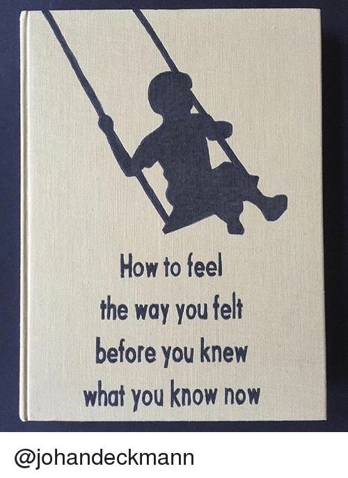 How To, How, and You: How to feel  the way you felt  before you knew  what you know now @johandeckmann