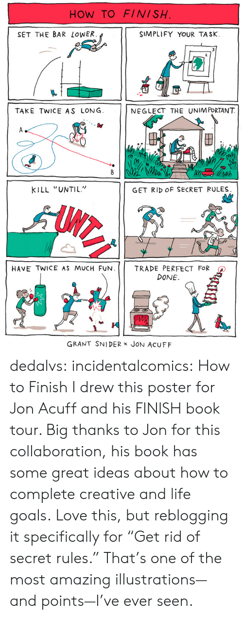 """collaboration: HOW TO FINISH  SET THE BAR LoWER  SIMPLIFY YOUR TASK.  TAKE TWICE AS LONG  NEGLECT THE UNIM PORTANT  S&  (n  Wh  KILL """"UNTIL""""  GET RID OF SECRET RULES  HAVE TWICE AS MUCH FUN.     TRADE PERFECT FOR  DONE.  GRANT SNIDER x JoN AcUFF dedalvs: incidentalcomics:  How to Finish I drew this poster for Jon Acuff and his FINISH book tour. Big thanks to Jon for this collaboration, his book has some great ideas about how to complete creative and life goals.   Love this, but reblogging it specifically for """"Get rid of secret rules."""" That's one of the most amazing illustrations—and points—I've ever seen."""