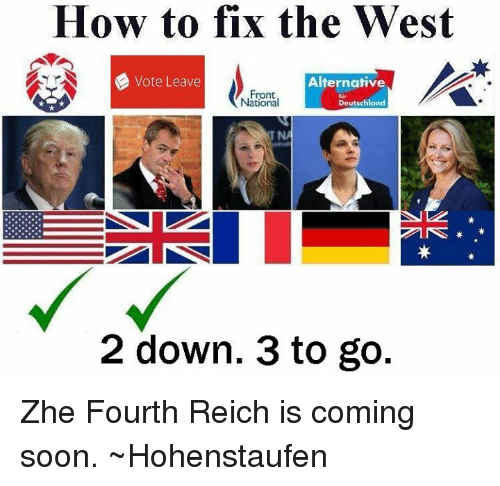 Dank, Soon..., and How To: How to fix the West  Vote Leave  Alternative  Front  Deutschland  National  2 down. 3 to go Zhe Fourth Reich is coming soon.  ~Hohenstaufen