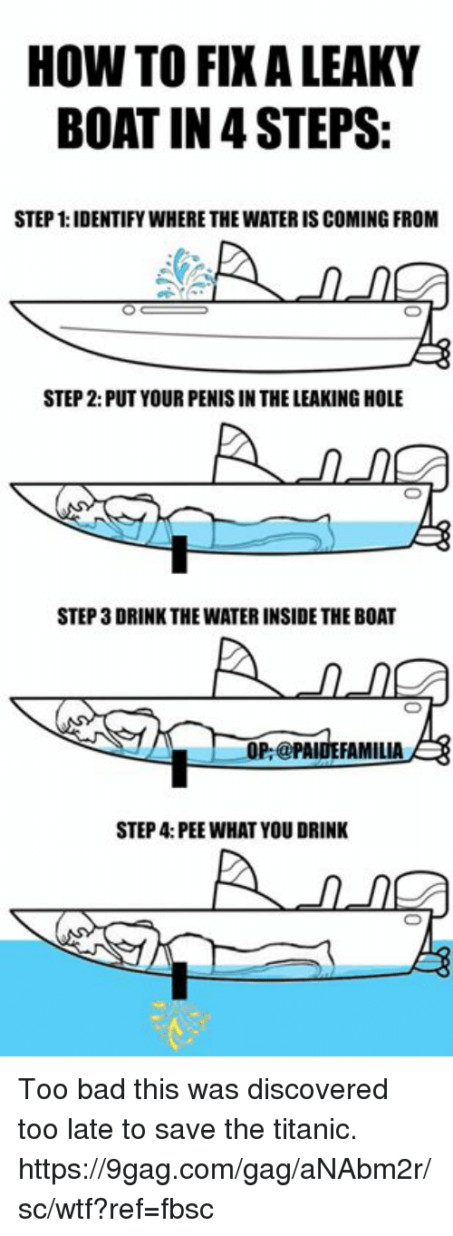 9gag, Bad, and Dank: HOW TO FIXALEAKY  BOAT IN STEPS:  STEP 1:IDENTIFYWHERETHE WATERIS COMING FROM  STEP 2: PUT YOUR PENIS IN THE LEAKING HOLE  STEP 3DRINK THE WATERINSIDE THE BOAT  A OP:@PAIDE FAMILIA  STEP 4: PEE WHAT YOU DRINK Too bad this was discovered too late to save the titanic. https://9gag.com/gag/aNAbm2r/sc/wtf?ref=fbsc