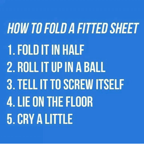fold a fitted sheet: HOW TO FOLD A FITTED SHEET  1. FOLD IT IN HALF  2. ROLL IT UP IN A BALL  3. TELL IT TO SCREW ITSELF  4. LIE ON THE FLOOR  5. CRY A LITTLE