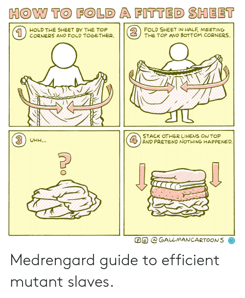 fold a fitted sheet: HOW TO FOLD A FITTED SHEET  2  FOLD SHEET IN HALF, MEETING  THE TOP AND BOTTOM CORNERS  HOLD THE SHEET BY THE TOP  CORNERS AND FOLD TOGETHER.  1  STACK OTHER LINENS ON TOP  4AND PRETEND NOTHING HAPPENED  3UHH...  @ GALLMANCARTOONS Medrengard guide to efficient mutant slaves.