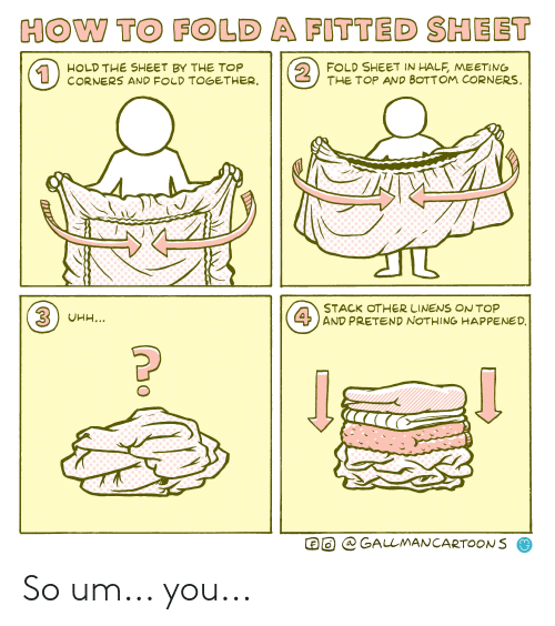 fold a fitted sheet: HOW TO FOLD A FITTED SHEET  FOLD SHEET IN HALF, MEETING  THE TOP AND BOTTOM CORNERS  2  HOLD THE SHEET BY THE TOP  CORNERS AND FOLD TOGETHER.  1  STACK OTHER LINENS ON TOP  4AND PRETEND NOTHING HAPPENED  3UHH...  @ GALLMANCARTOONS So um... you...