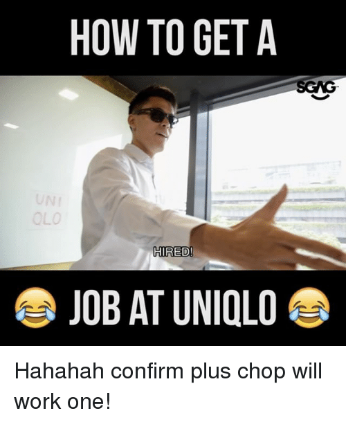 Memes, 🤖, and Uniqlo: HOW TO GET A  OLO  HIRED!  JOB AT UNIQLO Hahahah confirm plus chop will work one!