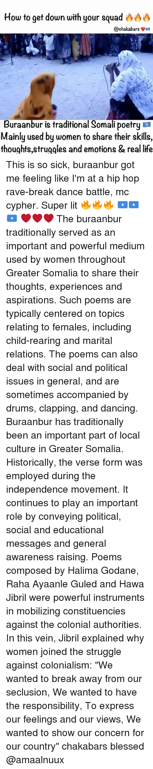 "Blessed, Cypher, and Dancing: How to get down with your squad  @chaka bars  La  Buraanbur is traditional Somali poetry  Mainly used by women to share their skills,  thoughts struggles and emotions & real life This is so sick, buraanbur got me feeling like I'm at a hip hop rave-break dance battle, mc cypher. Super lit 🔥🔥🔥 🇸🇴🇸🇴🇸🇴 ❤️❤️❤️ The buraanbur traditionally served as an important and powerful medium used by women throughout Greater Somalia to share their thoughts, experiences and aspirations. Such poems are typically centered on topics relating to females, including child-rearing and marital relations. The poems can also deal with social and political issues in general, and are sometimes accompanied by drums, clapping, and dancing. Buraanbur has traditionally been an important part of local culture in Greater Somalia. Historically, the verse form was employed during the independence movement. It continues to play an important role by conveying political, social and educational messages and general awareness raising. Poems composed by Halima Godane, Raha Ayaanle Guled and Hawa Jibril were powerful instruments in mobilizing constituencies against the colonial authorities. In this vein, Jibril explained why women joined the struggle against colonialism: ""We wanted to break away from our seclusion, We wanted to have the responsibility, To express our feelings and our views, We wanted to show our concern for our country"" chakabars blessed @amaalnuux"