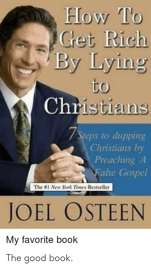 New York Times: How To  Get Rich  By Lying  to  Christians  7Steps to dupping  Christians by  Preaching A  False Gospel  The #1 New York Times Bestseller  JOEL OSTEEN  My favorite book The good book.