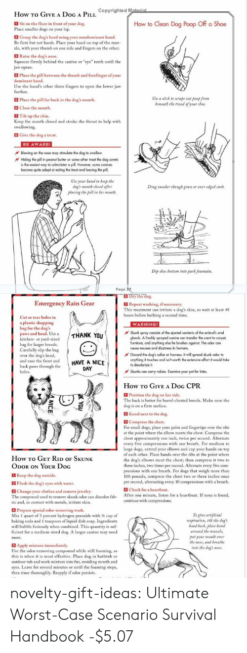 "cpr: How TO GIVEA DoG A PIL opyrighted Material  Sit on the floor in front of your dog.  Place smaller dogs on your lap.  How to Clean Dog Poop Off a Shoe  2 Grasp the dog's head using your nondominant hand.  Be firm but not harsh. Place your hand on top of the muz-  zle, with your thumb on one side and fingers on the other.  3 Raise the dog's nose.  Squeeze firmly behind the canine or ""eye"" teeth until the  jaw opens  Place the pill between the thumb and forefinger of your  dominant hand.  Use the hand's other three fingers to open the lower jaw  further.  Use a stick to scrape out poop from  beneath the tread of your shoe.  5 Place the pill far back in the dog's mouth.  Close the mouth.  Tilt up the chin.  Keep the mouth closed and stroke the throat to help with  swallowing.  BGive the dog a treat.  BE AWARE!  Blowing on the nose may stimulate the dog to swallow.  Hiding the pill in peanut butter or some other treat the dog covets  is the easiest way to administer a pill However, some canines  become quite adept at eating the treat and leaving the pill.  Use your band to keep the  dog's mouth closed after  placing the pill in bis mouth.  Drag sneaker though grass or over edged curb.  Dip shoe bottom into park fountain  Page 27   Dry the dog.  Emergency Rain Gear  7 Repeat washing, if necessary.  This treatment can irritate a dog's skin, so wait at least 48  hours before bathing a second time.  Cut or tear holes in  a plastic shopping  bag for the dog's  paws and head. Use a  kitchen- or yard-sized  bag for larger breeds.  Carefully slip the bag  over the dog's head,  and ease the front and  WARNING!  Skunk spray consists of the ejected contents of the animal's anal  glands. A freshly sprayed canine can transfer the scent to carpet  furniture, and anything else he brushes against. The odor can  cause nausea and dizziness in humans.  THANK YOU  Discard the dog's collar or harness. It will spread skunk odor to  anything it touches and isn't worth the extensive offort it would take  HAVE A NICE  DAY  to deodorize it.  back paws through the  Skunks can carry rabies. Examine your pet for bites  holes.  How To GIVE A DoG CPR  Position the dog on her side.  The back is better for barrel-chested breeds. Make sure the  dog is on a firm surface.  2 Kneel next to the dog.  B Compress the chest.  For small dogs, place your palm and fingertips over the ribs  at the point where the elbow meets the chest. Compress the  chest approximately one inch, twice per second. Alternate  every five compressions with one breath. For medium to  large dogs, extend your elbows and cup your hands on top  of each other. Place hands over the ribs at the point where  the dog's elbows meet the chest; then compress it two to  three inches, two times per second. Alternate every five com  pressions with one breath. For dogs that weigh more than  100 pounds, compress the chest two or three inches once  per second, alternating every 10 compressions with a breath.  How To GET RiD oF SKUNK  ODOR ON YOUR Doc  Keep the dog outside.  2 Flush the dog's eyes with water.  4 Check for a hearthbeat.  3 Change your clothes and remove jewelry.  The compound used to remove skunk odor 4  ric and, in contact with metals, irritate skin.  After one minute, listen for a heartbeat. If none is found,  continue with compressions.  discolor fab-  can  4 Prepare special odor-removing wash.  Mix 1 quart of 3 percent hydrogen peroxide with 4 cup of  baking soda and 1 teaspoon of liquid dish soap. Ingredients  will bubble furiously when combined. This quantity is suf-  ficient for a medium-sized dog. A larger canine may need  To give artificial  respiration, tilt the dog's  bead back, place hand  around the muzzle,  put your mouth over  the nose, and breathe  into the dog's  more.  5 Apply mixture immediately.  Use the odor-removing compound while still foaming, as  this is when it is most effective. Place dog in bathtub or  outdoor tub and work mixture into fur, avoiding mouth and  cyes. Leave for several minutes or until the foaming stops,  then rinse thoroughly. Reapply if odor persists.  nose.  K YO  A NICE novelty-gift-ideas:  Ultimate Worst-Case Scenario Survival Handbook -$5.07"