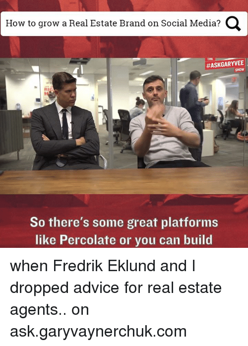 real estate agent: How to grow a Real Estate Brand on Social Media?  Q  THE  So there's some great platforms  like Percolate or you can build when Fredrik Eklund and I dropped advice for real estate agents.. on ask.garyvaynerchuk.com
