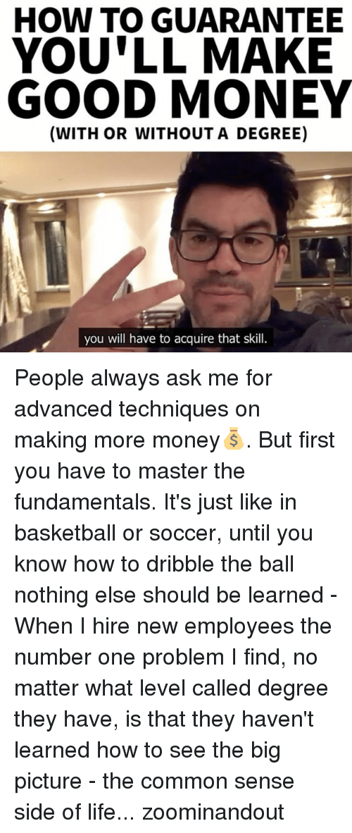 Fundamentalism: HOW TO GUARANTEE  YOULL MAKE  GOOD MONEY  (WITH OR WITHOUT A DEGREE)  you will have to acquire that skill. People always ask me for advanced techniques on making more money💰. But first you have to master the fundamentals. It's just like in basketball or soccer, until you know how to dribble the ball nothing else should be learned - When I hire new employees the number one problem I find, no matter what level called degree they have, is that they haven't learned how to see the big picture - the common sense side of life... zoominandout