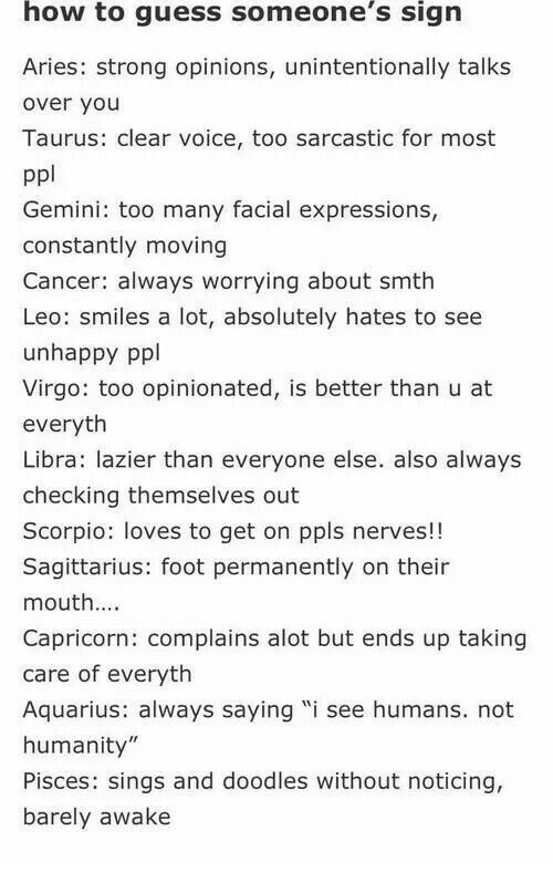 """facial expressions: how  to guess  someone's  sign  Aries: strong opinions, unintentionally talks  over you  Taurus: clear voice, too sarcastic for most  ppl  Gemini: too many facial expressions,  constantly moving  Cancer: always worrying about smth  Leo: smiles a lot, absolutely hates to see  unhappy ppl  Virgo: too opinionated, is better than u at  everyth  Libra: lazier than everyone else. also always  checking themselves out  Scorpio: loves to get on ppls nerves!!  Sagittarius: foot permanently on their  mouth...  Capricorn: complains alot but ends up taking  care of everyth  Aquarius: always saying """"i see humans. not  humanity  Pisces: sings and doodles without noticing,  barely awake"""