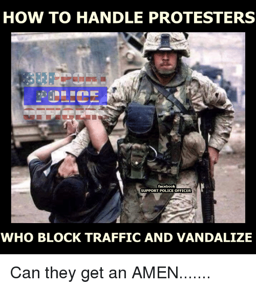 Vandalizers: HOW TO HANDLE PROTESTERS  facebook  SUPPORT POLICE OFFICER  WHO BLOCK TRAFFICAND VANDALIZE Can they get an AMEN.......