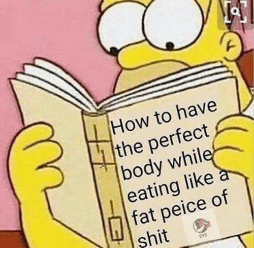 Memes, Shit, and How To: How to have  the perfect  eating like  peice of  shit