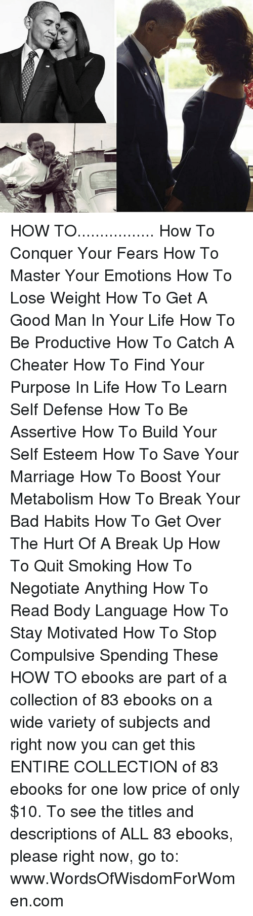 Quitting Smoking: HOW TO................. How To Conquer Your Fears How To Master Your Emotions How To Lose Weight How To Get A Good Man In Your Life  How To Be Productive  How To Catch A Cheater  How To Find Your Purpose In Life  How To Learn Self Defense How To Be Assertive   How To Build Your Self Esteem   How To Save Your Marriage  How To Boost Your Metabolism  How To Break Your Bad Habits   How To Get Over The Hurt Of A Break Up  How To Quit Smoking  How To Negotiate Anything  How To Read Body Language   How To Stay Motivated  How To Stop Compulsive Spending    These HOW TO ebooks are part of a collection of 83 ebooks on a wide variety of subjects and right now you can get this ENTIRE COLLECTION of 83 ebooks for one low price of only $10. To see the titles and descriptions of ALL 83 ebooks, please right now, go to: www.WordsOfWisdomForWomen.com