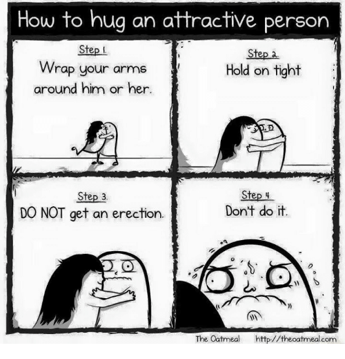 hold on tight: How to hug an attractive person  Step I  Step 2.  Wrap your arms  Hold on tight  around him or her  Step 4  Step 3.  Don't do it  DO NOT get an erection.  The Oatmeal  http//the oatmeal com