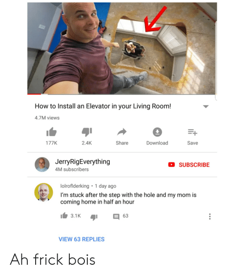 the hole: How to Install an Elevator in your Living Room!  4.7M views  Download  2.4K  Share  177K  Save  JerryRigEverything  SUBSCRIBE  4M subscribers  1 day ago  lolroflderking  I'm stuck after the step with the hole and my mom is  coming home in half an hour  3.1K  63  VIEW 63 REPLIES Ah frick bois
