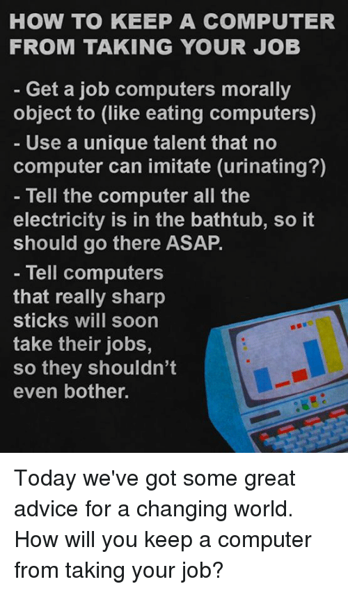 imitate: HOW TO KEEP A COMPUTER  FROM TAKING YOUR JOB  Get a job computers morally  object to (like eating computers)  Use a unique talent that no  computer can imitate (urinating?)  Tell the computer all the  electricity is in the bathtub, so it  should go there ASAP.  Tell computers  that really sharp  Sticks WIll Soon  take their jobs,  so they shouldn't  even bother. Today we've got some great advice for a changing world.  How will you keep a computer from taking your job?