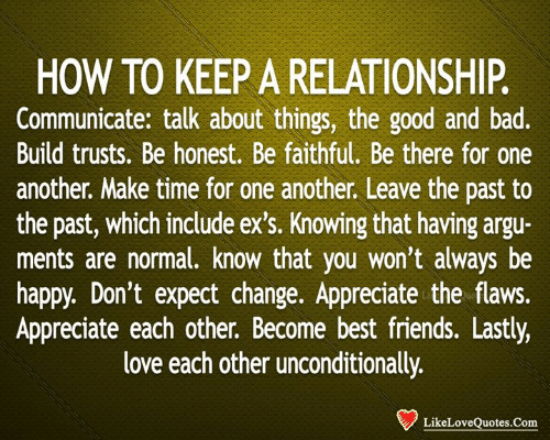 Ex's: HOW TO KEEP A RELATIONSHIP.  Communicate: talk about things, the good and bad.  Build trusts. Be honest. Be faithful. Be there for one  another. Make time for one another. Leave the past to  the past, which include ex's. Knowing that having argu-  ments are normal. know that you won't always be  happy. Don't expect change. Appreciate the flaws.  Appreciate each other. Become best friends. Lastly,  love each other unconditionally.  LikeLoveQuotes.Com