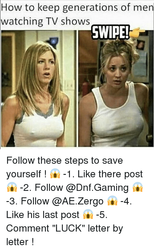 "Funny, TV Shows, and How To: How to keep generations of men  watching TV shows  SWIPE! Follow these steps to save yourself ! 😱 -1. Like there post 😱 -2. Follow @Dnf.Gaming 😱 -3. Follow @AE.Zergo 😱 -4. Like his last post 😱 -5. Comment ""LUCK"" letter by letter !"