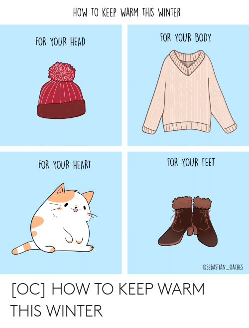 sebastian: HOW TO KEEP WARM THIS WINTER  FOR YOUR BODY  FOR YOUR HEAD  FOR YOUR FEET  FOR YOUR HEART  @SEBASTIAN_OACHES [OC] HOW TO KEEP WARM THIS WINTER
