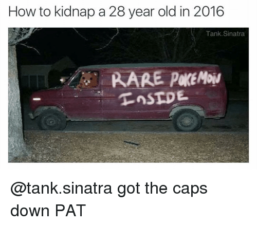 How To, Dank Memes, and Old: How to kidnap a 28 year old in 2016  Tank Sinatra  RARE @tank.sinatra got the caps down PAT