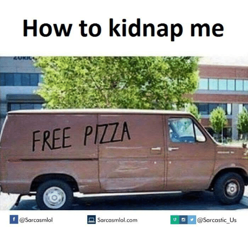 Kidnapped Me: How to kidnap me  FREE PIZZA  If v @sarcastic Us  @Sarcasmlol  Searcasmlol.com