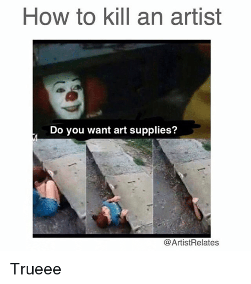 Memes, How To, and Artist: HOW to kill an artist  Do you want art supplies?  Artist Relates Trueee