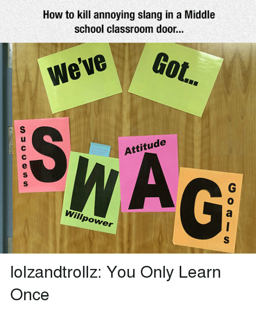 how to kill: How to kill annoying slang in a Middle  school classroom door...  Got.  We've  Attitude  0  Willpower lolzandtrollz:  You Only Learn Once