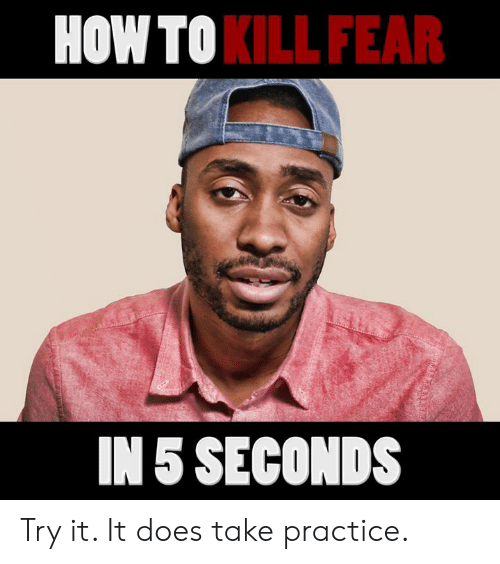 how to kill: HOW TO  KILL FEAR  IN 5 SECONDS Try it. It does take practice.