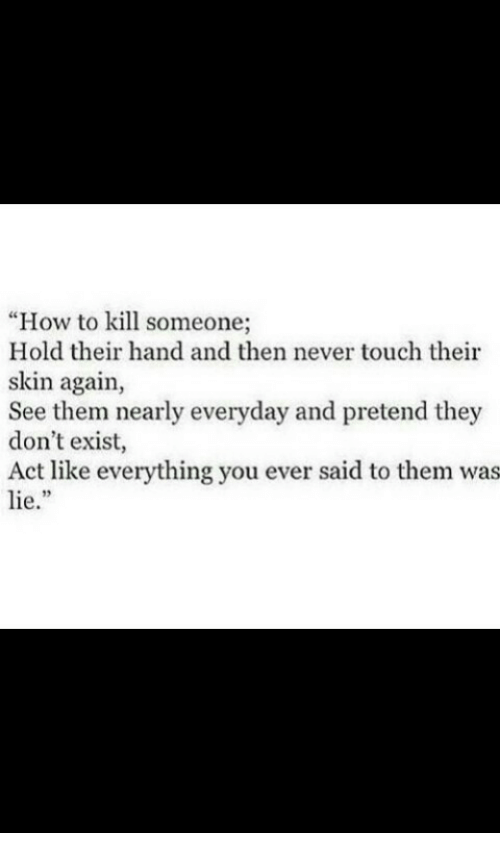 """how to kill: """"How to kill someone;  Hold their hand and then never touch their  skin again,  See them nearly everyday and pretend they  don't exist,  Act like everything you ever said to them was  lie."""""""