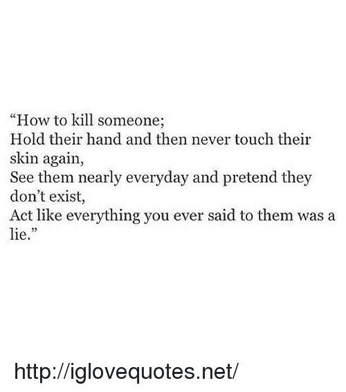"how to kill: ""How to kill someone;  Hold their hand and then never touch their  skin again,  See them nearly everyday and pretend they  don't exist,  Act like everything you ever said to them was a  lie."" http://iglovequotes.net/"