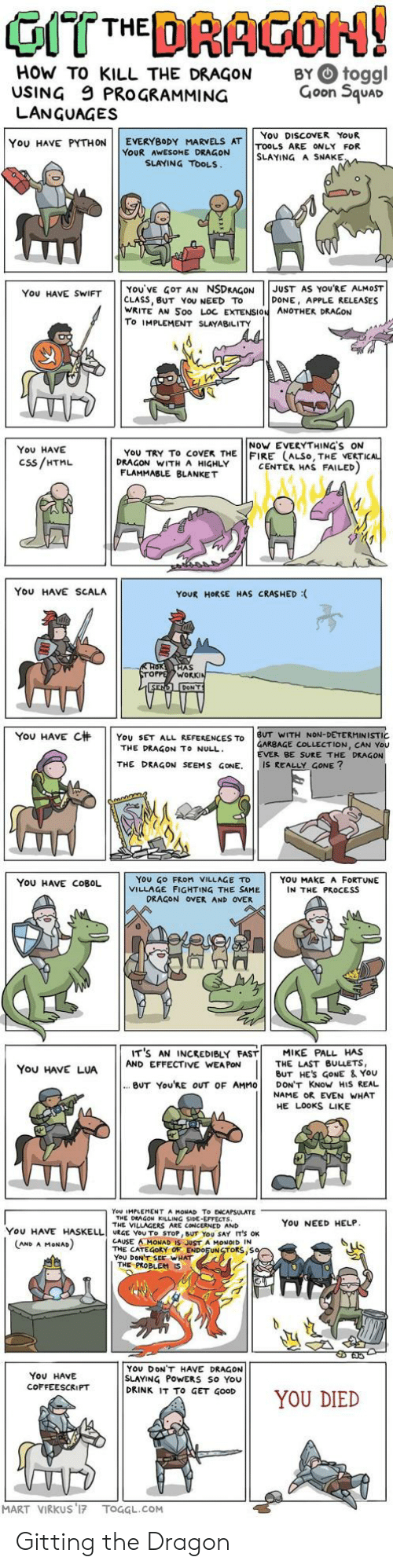 Get Good: HOW TO KILL THE DRAGON  USING 9 PROGRAMMING  LANGUAGES  BY O toggl  Goon Squar  You DISCOVER YoUR  YOU HAVE PYTHON | | EVERYBODY MARVELS AT | |TOOLS ARE ONLY FOR  YOUR AWESOME DRAGON  SLAYING A SNAKE  SLAYING TOOLS  YOU'VE GOT AN NSDRAGONJUST AS YOURE ALMOST  CLASS, BUT YoU NEED TO  WRITE AN Soo LOC EXTENSION ANOTHER DRAGON  To IMPLEMENT SLAYABILITY  You HAVE SWIFT  DONE, APPLE RELEASES  NoW EVERYTHING'S ON  You HAVE  Css/HTML  YoU TRY To coVEK THE FIRE (ALSo, THE VERTI  DRAGON WITH A HIGHLY  CENTER HAS FAILED  FLAMMABLE BLANKET  You HAVE SCALA  YOUR HORSE HAS CRASHED :  AS  WORK  YOU HAVE C杄 | | YOU SET ALL REFERENCES TO | BUT WITH NON-DETERMINISTIC  GARBAGE COLLECTION, CAN You  EVER BE SURE THE DRAGON  THE DRAGON TO NULL  THE DRAGON SEEMS GONE. IS REALLY GONE?  YoU GO FRoM VILLAGE TD  VILLAGE FIGHTING THE SAME  YOU HAVE COBOL  YOU MAKE A FORTUNE  IN THE PROCESS  DRAGON OVER AND OVER  IT'S AN INCREDIBLY FAST! MIKE PALL HAS  You HAVE LUAAND EFFECTIVE WANE ES  THE LAST BULLETS,  BUT HES GoNE & YoU  BUT You'RE OUT OF AMMO DON'T KNoW HIS REAL  NAME OR EVEN WHAT  HE LOOKS LIKE  You IMPLEMENT A MONAD To ENCAPSULATE  THE DEAGON KILLING SIDE-EFFECTS  THE VILLAGERS ARE CONCERNED AND  YoU NEED HELP  YOU HAVE HASELLI URGE YOU To STOP, BUT YOU SAY IT'S OK  CAUSE AMONAD IS JUST A MONOID IN  THE CATEGORY OF ENDOFUNSTORS,S  YoU DONT SEE WHAT  AND A MoNAD  THE PROBLEM  YOU DONT HAVE DRAGON  SLAYING PoWERS So You  DRINK IT To GET GOOD  ON11 YOU DIED  You HAVE  COFFEESCRIPT  MART VIRKUS 17 TOGGL.COM Gitting the Dragon