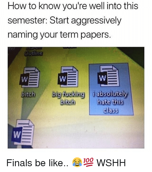 Be Like, Bitch, and Finals: How to know you're well into this  semester: Start aggressively  naming your term papers.  Outlin  bigucking jabsolutely  bitch  bitch  ate th5  class Finals be like.. 😂💯 WSHH