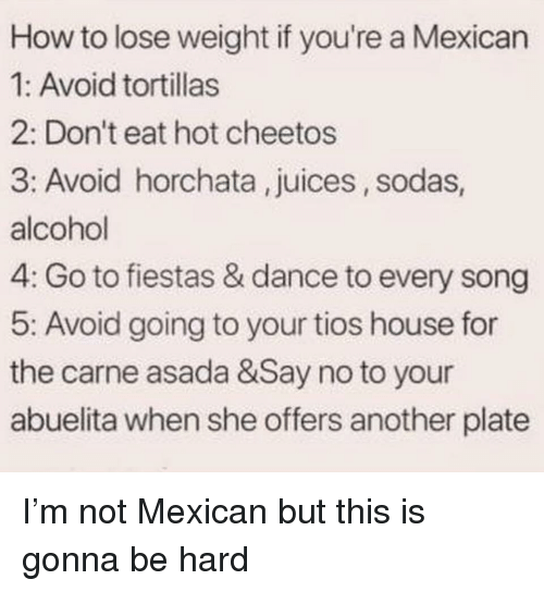 how to lose weight: How to lose weight if you're a Mexican  1: Avoid tortillas  2: Don't eat hot cheetos  3: Avoid horchata, juices, sodas  alcohol  4: Go to fiestas & dance to every song  5: Avoid going to your tios house for  the carne asada &Say no to your  abuelita when she offers another plate I'm not Mexican but this is gonna be hard