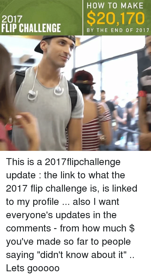 """Memes, How To, and Link: HOW TO MAKE  2017  FLIP CHALLENGE YTHE END OF 2012  $20,170 This is a 2017flipchallenge update : the link to what the 2017 flip challenge is, is linked to my profile ... also I want everyone's updates in the comments - from how much $ you've made so far to people saying """"didn't know about it"""" .. Lets gooooo"""