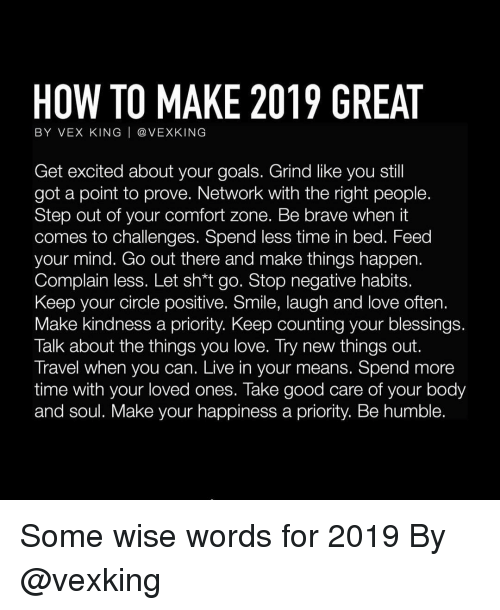 Get Excited: HOW TO MAKE 2019 GREAT  BY VEX KING | @ VEXKING  Get excited about your goals. Grind like you stil  got a point to prove. Network with the right people.  Step out of your comfort zone. Be brave when it  comes to challenges. Spend less time in bed. Feed  your mind. Go out there and make things happen.  Complain less. Let sh*t go. Stop negative habits.  Keep your circle positive. Smile, laugh and love often.  Make kindness a priority. Keep counting your blessings  Talk about the things you love. Try new things out.  Travel when you can. Live in your means. Spend more  time with your loved ones. Take good care of your body  and soul. Make your happiness a priority. Be humble. Some wise words for 2019 By @vexking