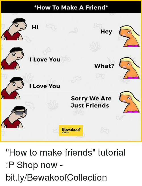 "how to make friends: ""How To Make A Friend  Hi  Hey  I Love You  What?  I Love You  Sorry We Are  Just Friends  Bewakoof ""How to make friends"" tutorial :P  Shop now - bit.ly/BewakoofCollection"