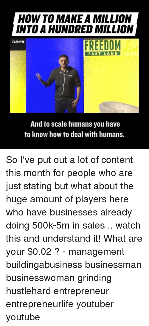 Memes, Entrepreneur, and 🤖: HOW TO MAKE A MILLION  INTO A HUNDRED MILLION  FREEDOM  @GARYVEE  FAST LANE  And to scale humans you have  to know how to deal with humans. So I've put out a lot of content this month for people who are just stating but what about the huge amount of players here who have businesses already doing 500k-5m in sales .. watch this and understand it! What are your $0.02 ? - management buildingabusiness businessman businesswoman grinding hustlehard entrepreneur entrepreneurlife youtuber youtube
