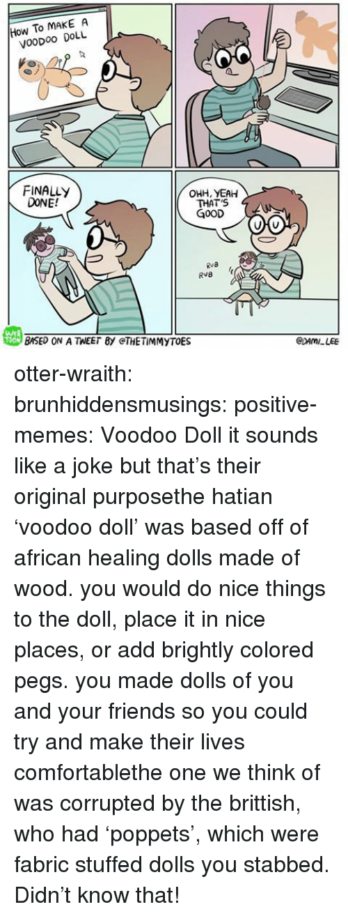 Finally Done: How To MAKE A  VooDoo DOLL  FINALLY  DONE!  OHH, YEAH  THAT'S  G0OD  RuB  戀BASED ON A TEE「BY @THE TİMMYTOE  WEB  CDAMILEE otter-wraith:  brunhiddensmusings:  positive-memes: Voodoo Doll it sounds like a joke but that's their original purposethe hatian 'voodoo doll' was based off of african healing dolls made of wood. you would do nice things to the doll, place it in nice places, or add brightly colored pegs. you made dolls of you and your friends so you could try and make their lives comfortablethe one we think of was corrupted by the brittish, who had 'poppets', which were fabric stuffed dolls you stabbed.    Didn't know that!