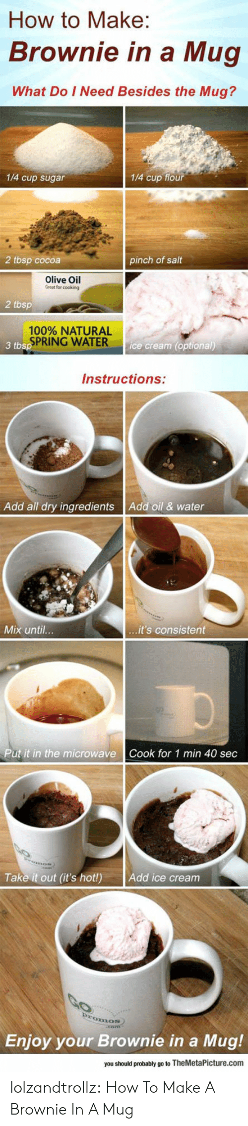 Ingredients: How to Make:  Brownie in a Mug  What Do I Need Besides the Mug?  1/4 cup sugar  1/4 cup flour  2 tbsp cocoa  pinch of salt  Olive Oil  Great for cooking  2 tbsp  100% NATURAL  SPRING WATER  3 tbsp  ice cream (optional)  Instructions:  Add oil & water  Add all dry ingredients  ...it's consistent  Mix until...  Put it in the microwave  Cook for 1 min 40 sec  Take it out (it's hot!)  Add ice cream  Promos  Enjoy your Brownie in a  Mug!  you should probably go to TheMetaPicture.com lolzandtrollz:  How To Make A Brownie In A Mug